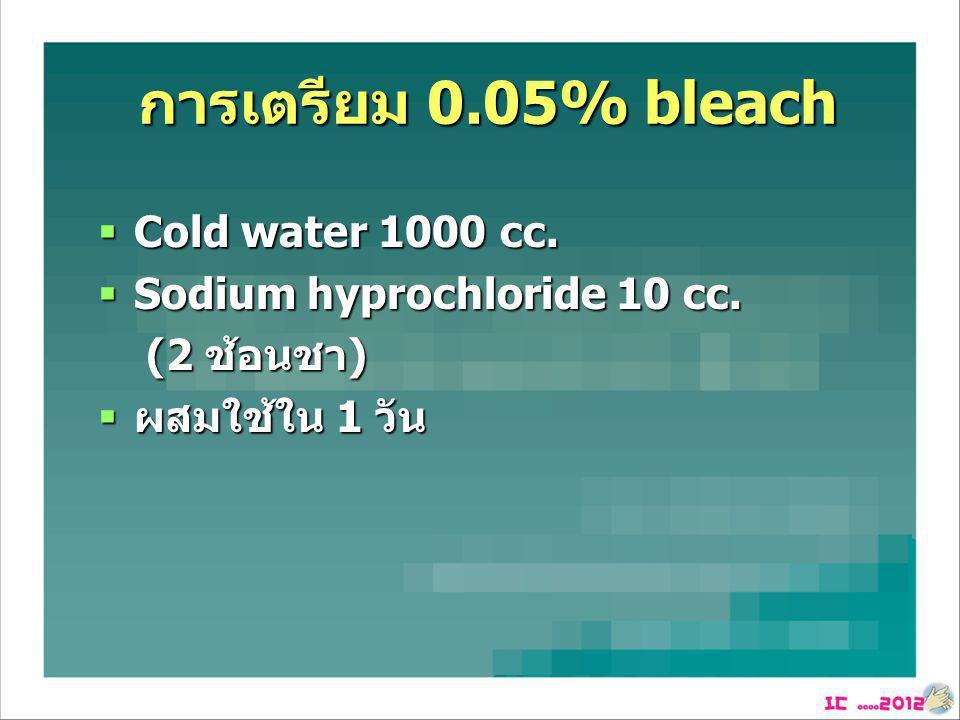 การเตรียม 0.05% bleach  Cold water 1000 cc.  Sodium hyprochloride 10 cc. (2 ช้อนชา) (2 ช้อนชา)  ผสมใช้ใน 1 วัน