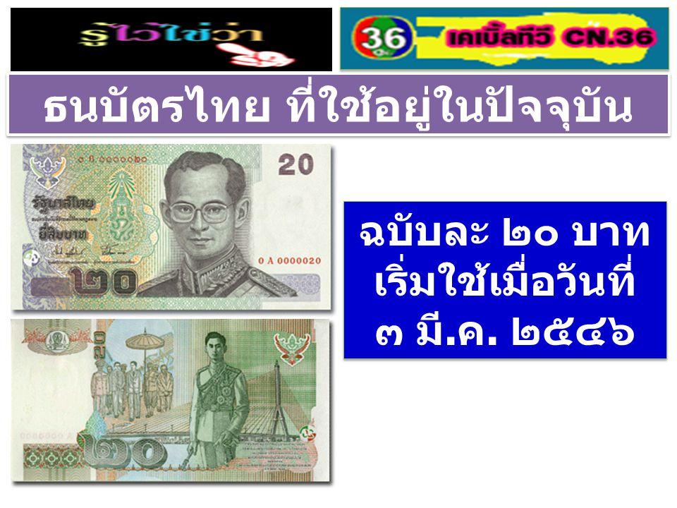 ธนบัตรไทย ที่ใช้อยู่ในปัจจุบัน ฉบับละ ๒๐ บาท เริ่มใช้เมื่อวันที่ ๓ มี.