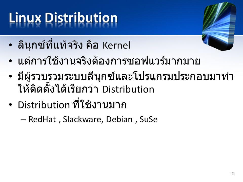 ลีนุกซ์ที่แท้จริง คือ Kernel แต่การใช้งานจริงต้องการซอฟแวร์มากมาย มีผู้รวบรวมระบบลีนุกซ์และโปรแกรมประกอบมาทำ ให้ติดตั้งได้เรียกว่า Distribution Distribution ที่ใช้งานมาก – RedHat, Slackware, Debian, SuSe 12