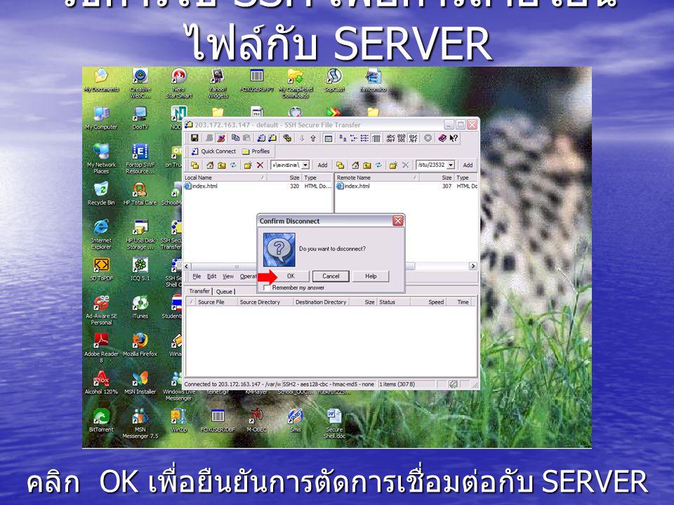 วิธีการใช้ SSH เพื่อการถ่ายโอน ไฟล์กับ SERVER คลิก OK เพื่อยืนยันการตัดการเชื่อมต่อกับ SERVER