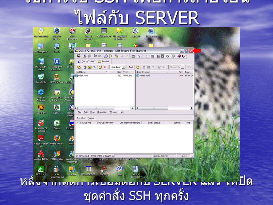 วิธีการใช้ SSH เพื่อการถ่ายโอน ไฟล์กับ SERVER หลังจากตัดการเชื่อมต่อกับ SERVER แล้ว ให้ปิด ชุดคำสั่ง SSH ทุกครั้ง