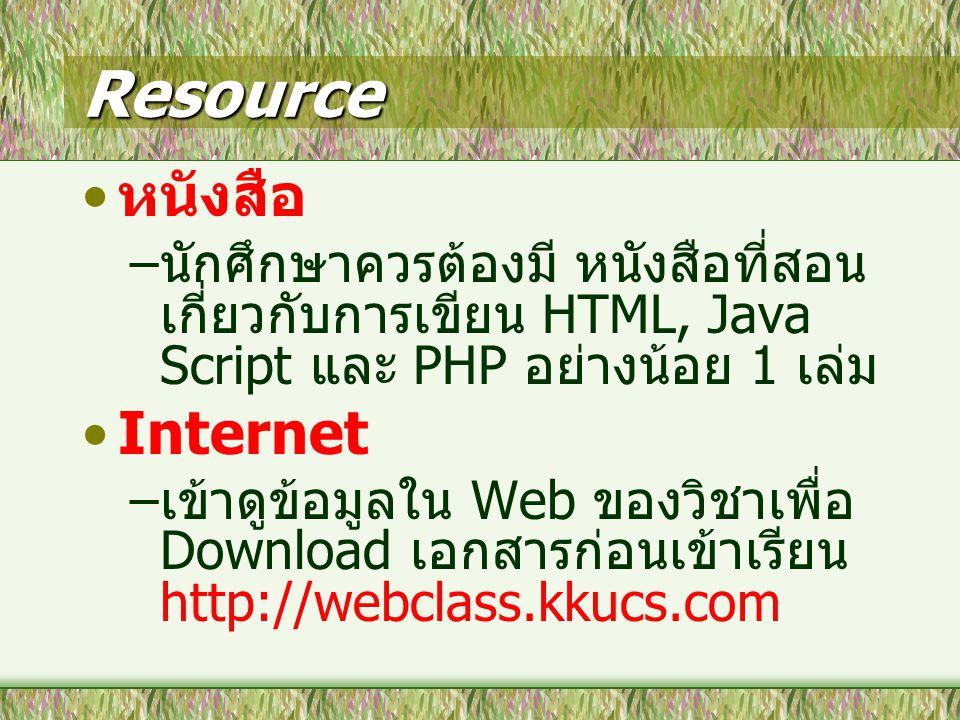 Resource หนังสือ – นักศึกษาควรต้องมี หนังสือที่สอน เกี่ยวกับการเขียน HTML, Java Script และ PHP อย่างน้อย 1 เล่ม Internet – เข้าดูข้อมูลใน Web ของวิชาเพื่อ Download เอกสารก่อนเข้าเรียน http://webclass.kkucs.com