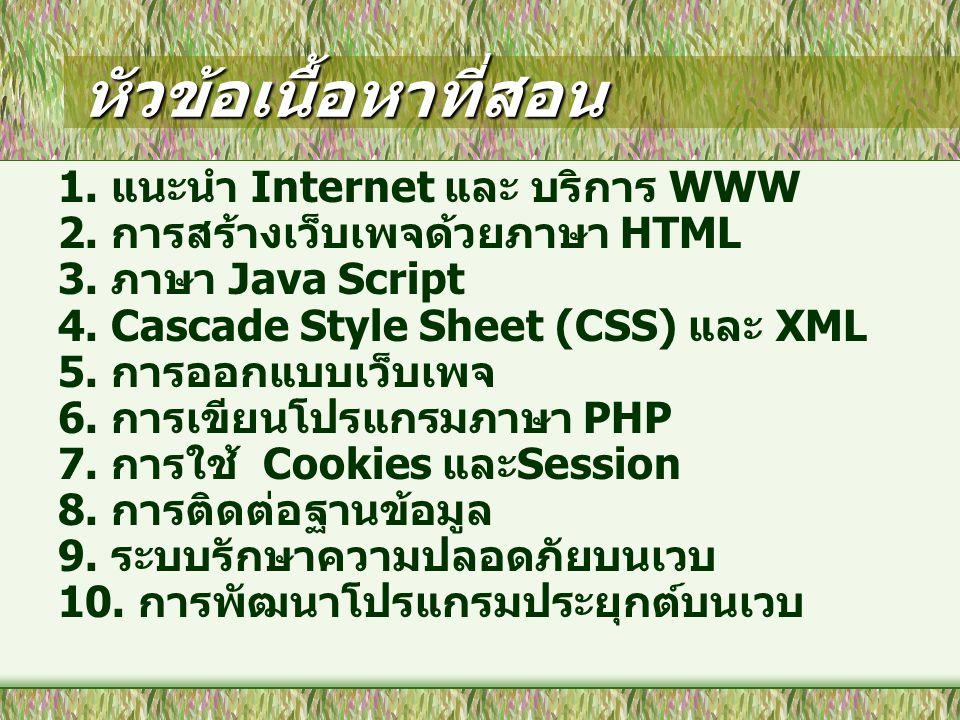 หัวข้อเนื้อหาที่สอน 1. แนะนำ Internet และ บริการ WWW 2. การสร้างเว็บเพจด้วยภาษา HTML 3. ภาษา Java Script 4. Cascade Style Sheet (CSS) และ XML 5. การออ