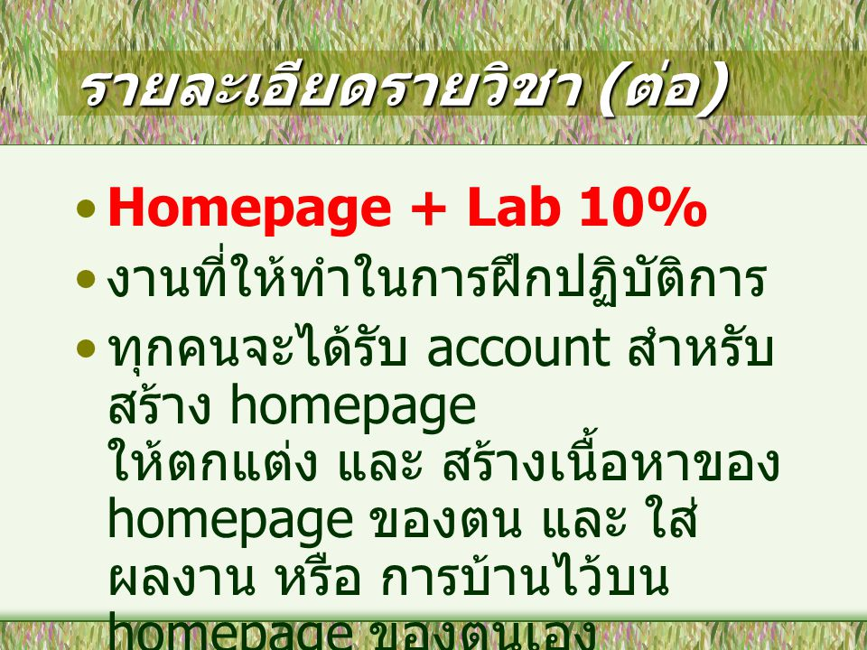 รายละเอียดรายวิชา ( ต่อ ) Homepage + Lab 10% งานที่ให้ทำในการฝึกปฏิบัติการ ทุกคนจะได้รับ account สำหรับ สร้าง homepage ให้ตกแต่ง และ สร้างเนื้อหาของ h