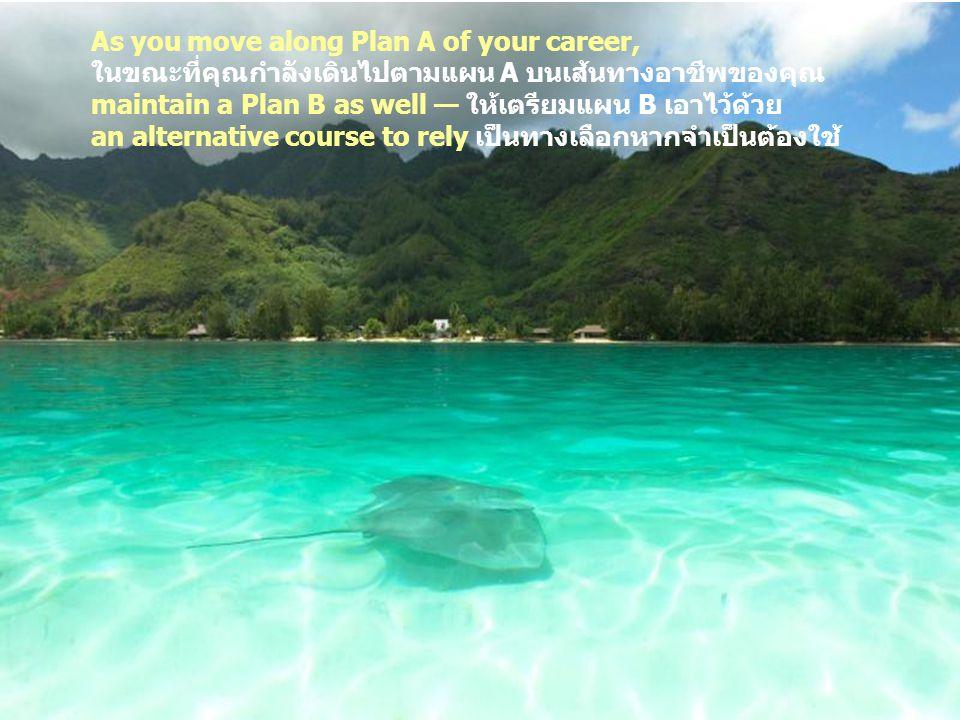 16 How to Succeed 1 2 3 4 5 6 7 8 9 10 11 12 13 14 15 As you move along Plan A of your career, ในขณะที่คุณกำลังเดินไปตามแผน A บนเส้นทางอาชีพของคุณ maintain a Plan B as well — ให้เตรียมแผน B เอาไว้ด้วย an alternative course to rely เป็นทางเลือกหากจำเป็นต้องใช้