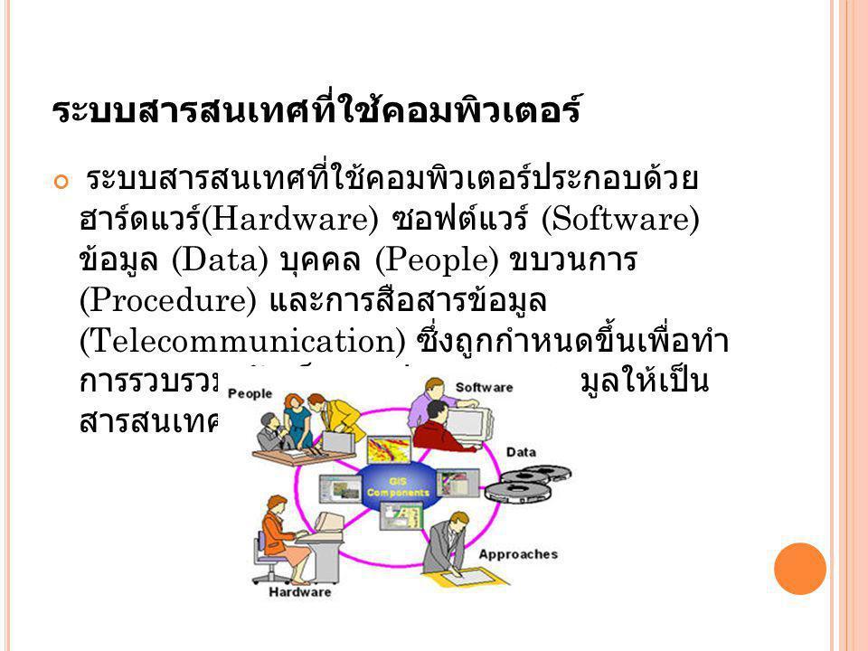 ระบบสารสนเทศที่ใช้คอมพิวเตอร์ ระบบสารสนเทศที่ใช้คอมพิวเตอร์ประกอบด้วย ฮาร์ดแวร์ (Hardware) ซอฟต์แวร์ (Software) ข้อมูล (Data) บุคคล (People) ขบวนการ (Procedure) และการสือสารข้อมูล (Telecommunication) ซึ่งถูกกำหนดขึ้นเพื่อทำ การรวบรวม จัดเก็บและประมวลผลข้อมูลให้เป็น สารสนเทศ