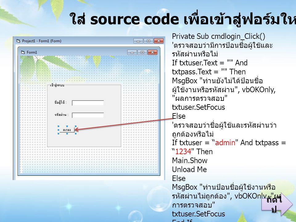 ใส่ source code เพื่อเข้าสู่ฟอร์มใหม่ Private Sub cmdlogin_Click() ตรวจสอบว่ามีการป้อนชื่อผู้ใช้และ รหัสผ่านหรือไม่ If txtuser.Text = And txtpass.Text = Then MsgBox ท่านยังไม่ได้ป้อนชื่อ ผู้ใช้งานหรือรหัสผ่าน , vbOKOnly, ผลการตรวจสอบ txtuser.SetFocus Else ตรวจสอบว่าชื่อผู้ใช้และรหัสผ่านว่า ถูกต้องหรือไม่ If txtuser = admin And txtpass = 1234 Then Main.Show Unload Me Else MsgBox ท่านป้อนชื่อผู้ใช้งานหรือ รหัสผ่านไม่ถูกต้อง , vbOKOnly, ผล การตรวจสอบ txtuser.SetFocus End If End Sub ถัดไ ป ถัดไ ป 11