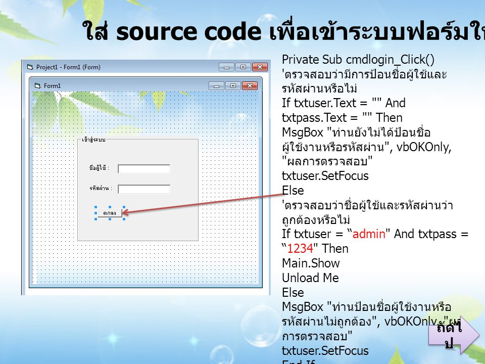 ใส่ source code เพื่อเข้าระบบฟอร์มใหม่ Private Sub cmdlogin_Click() ' ตรวจสอบว่ามีการป้อนชื่อผู้ใช้และ รหัสผ่านหรือไม่ If txtuser.Text =