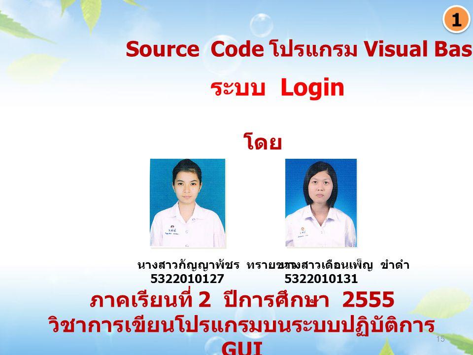 ภาคเรียนที่ 2 ปีการศึกษา 2555 วิชาการเขียนโปรแกรมบนระบบปฏิบัติการ GUI 15 ระบบ Login 1 1 Source Code โปรแกรม Visual Basic 6.0 นางสาวกัญญาพัชร ทรายขาว 5322010127 นางสาวเดือนเพ็ญ ขำดำ 5322010131 โดย
