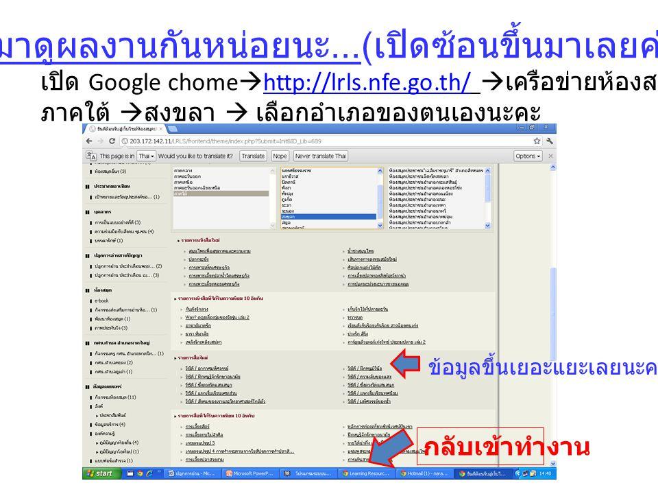 มาดูผลงานกันหน่อยนะ...( เปิดซ้อนขึ้นมาเลยค่ะ ) เปิด Google chome  http://lrls.nfe.go.th/  เครือข่ายห้องสมุด  http://lrls.nfe.go.th/ ภาคใต้  สงขลา