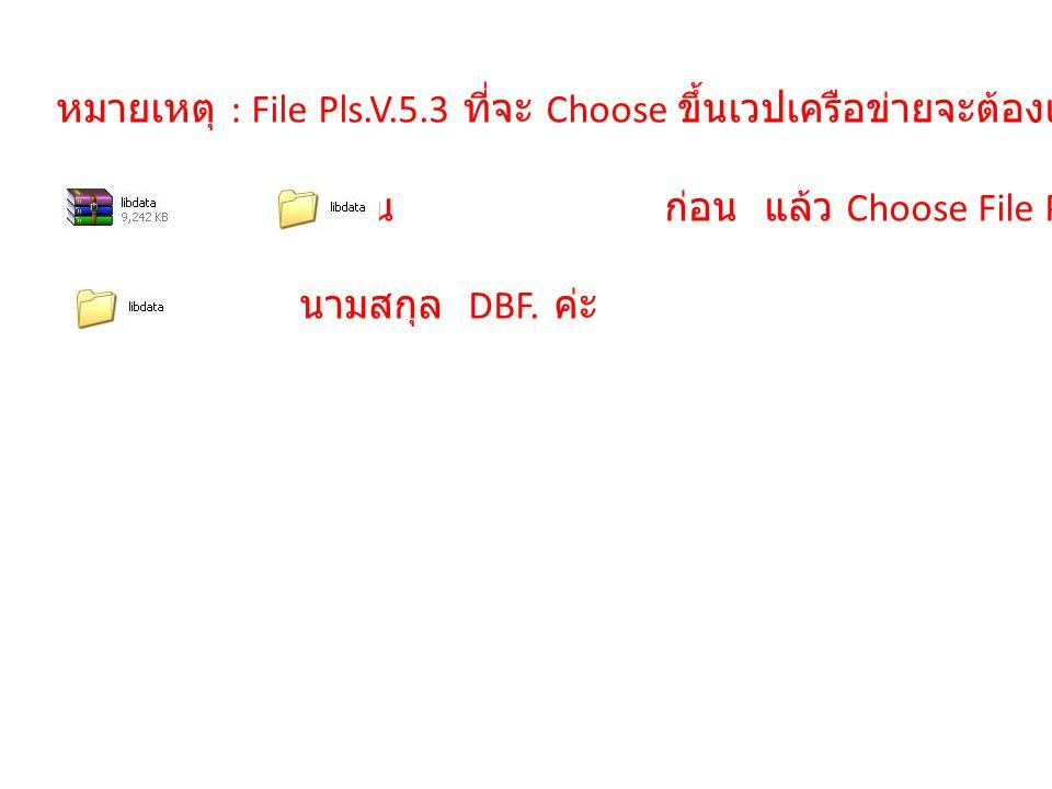 หมายเหตุ : File Pls.V.5.3 ที่จะ Choose ขึ้นเวปเครือข่ายจะต้องแตกไฟล์ ให้เป็น ก่อน แล้ว Choose File Pls.V.5.3 จาก นามสกุล DBF. ค่ะ