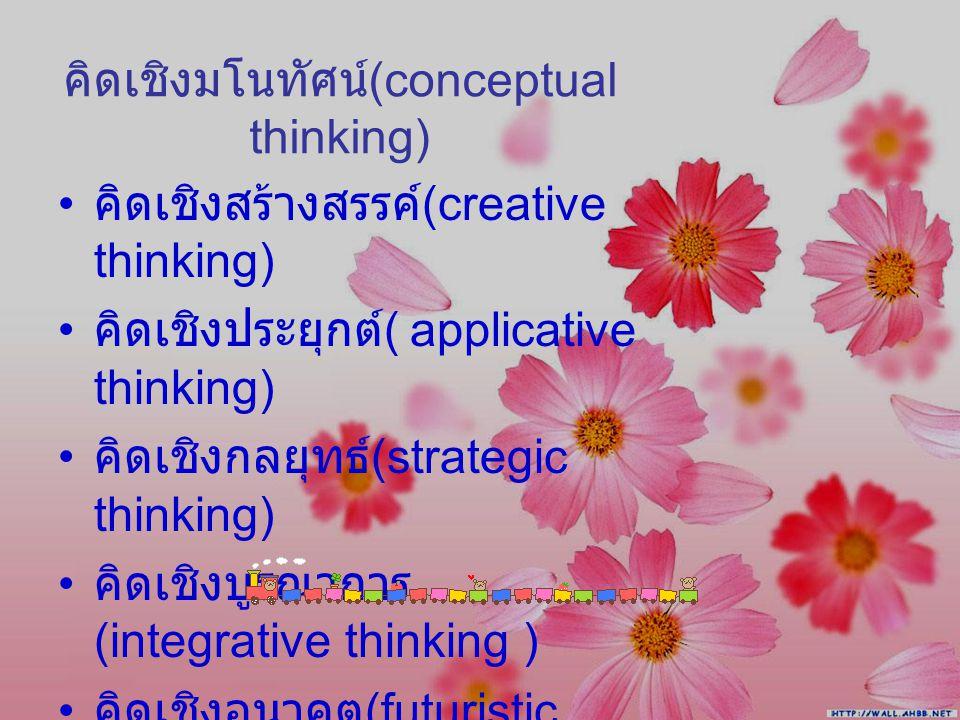 คิดเชิงมโนทัศน์ (conceptual thinking) คิดเชิงสร้างสรรค์ (creative thinking) คิดเชิงประยุกต์ ( applicative thinking) คิดเชิงกลยุทธ์ (strategic thinking) คิดเชิงบูรณาการ (integrative thinking ) คิดเชิงอนาคต (futuristic thinking)