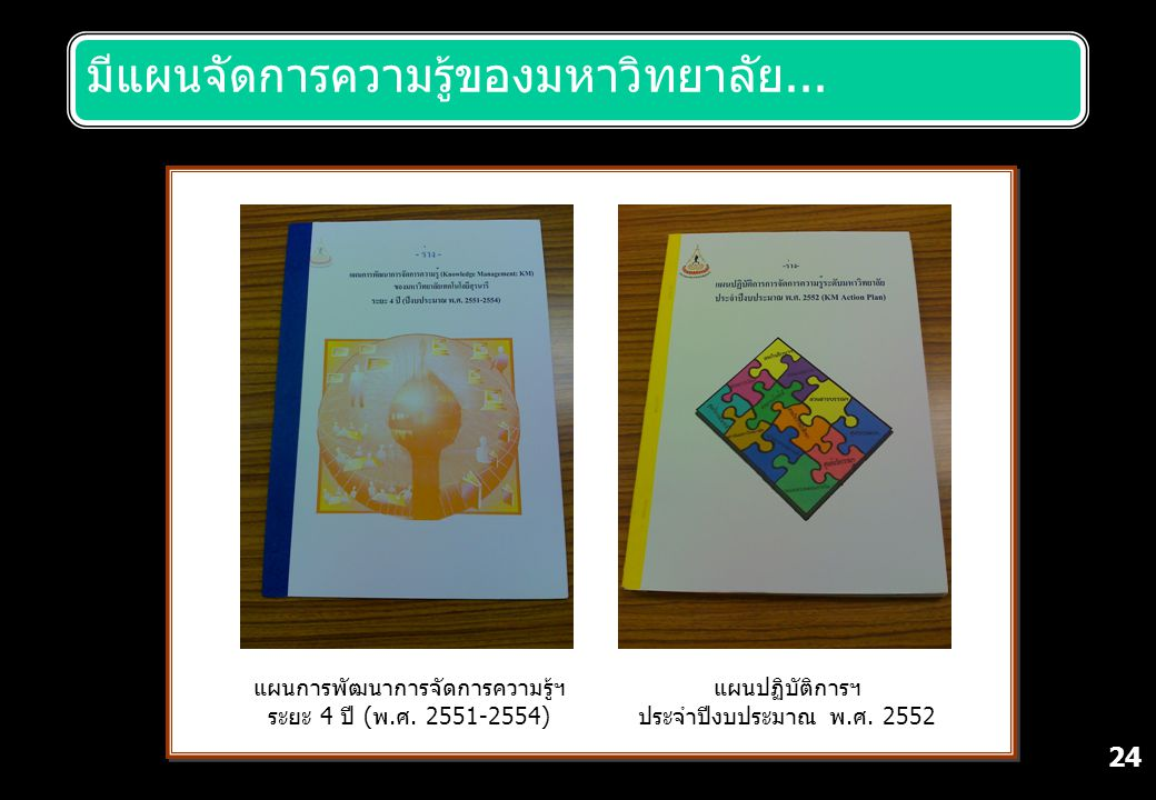 24 มีแผนจัดการความรู้ของมหาวิทยาลัย... แผนปฏิบัติการฯ ประจำปีงบประมาณ พ.ศ. 2552 แผนการพัฒนาการจัดการความรู้ฯ ระยะ 4 ปี (พ.ศ. 2551-2554)