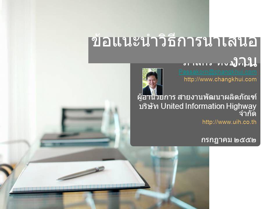ภาสกร หงษ์หยก Passakorn@changkhui.com http://www.changkhui.com ผู้อำนวยการ สายงานพัฒนาผลิตภัณฑ์ บริษัท United Information Highway จำกัด http://www.uih.co.th กรกฏาคม ๒๕๕๒ ข้อแนะนำวิธีการนำเสนอ งาน