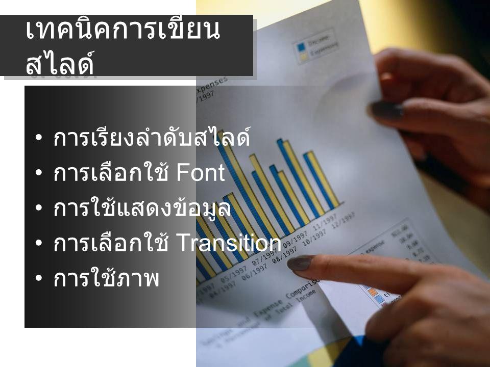เทคนิคการเขียน สไลด์ การเรียงลำดับสไลด์ การเลือกใช้ Font การใช้แสดงข้อมูล การเลือกใช้ Transition การใช้ภาพ