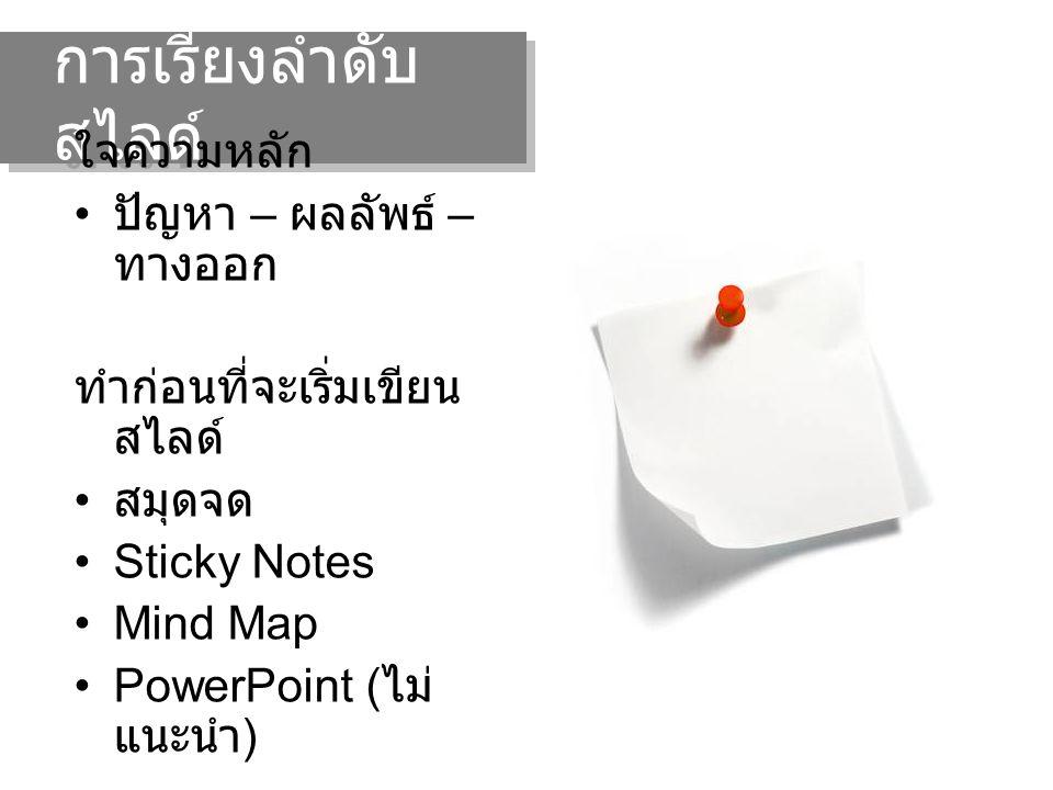 การเรียงลำดับ สไลด์ ใจความหลัก ปัญหา – ผลลัพธ์ – ทางออก ทำก่อนที่จะเริ่มเขียน สไลด์ สมุดจด Sticky Notes Mind Map PowerPoint ( ไม่ แนะนำ )