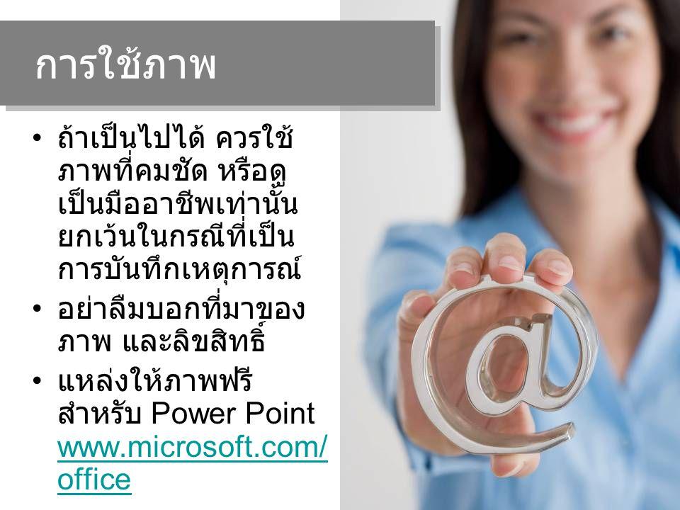 ถ้าเป็นไปได้ ควรใช้ ภาพที่คมชัด หรือดู เป็นมืออาชีพเท่านั้น ยกเว้นในกรณีที่เป็น การบันทึกเหตุการณ์ อย่าลืมบอกที่มาของ ภาพ และลิขสิทธิ์ แหล่งให้ภาพฟรี สำหรับ Power Point www.microsoft.com/ office www.microsoft.com/ office การใช้ภาพ