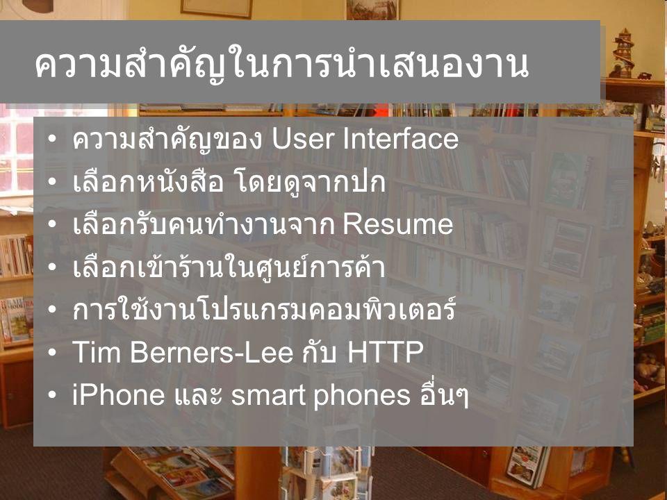ความสำคัญในการนำเสนองาน ความสำคัญของ User Interface เลือกหนังสือ โดยดูจากปก เลือกรับคนทำงานจาก Resume เลือกเข้าร้านในศูนย์การค้า การใช้งานโปรแกรมคอมพิวเตอร์ Tim Berners-Lee กับ HTTP iPhone และ smart phones อื่นๆ