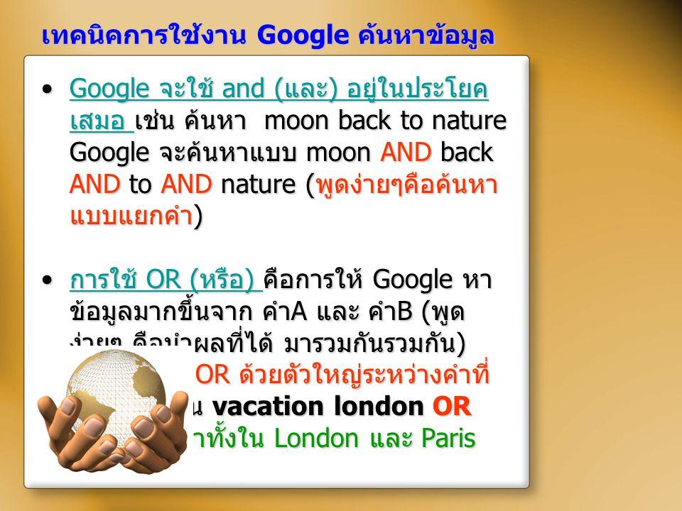 เทคนิคการใช้งาน Google ค้นหาข้อมูล Google จะใช้ and ( และ ) อยู่ในประโยค เสมอ เช่น ค้นหา moon back to nature Google จะค้นหาแบบ moon AND back AND to AN