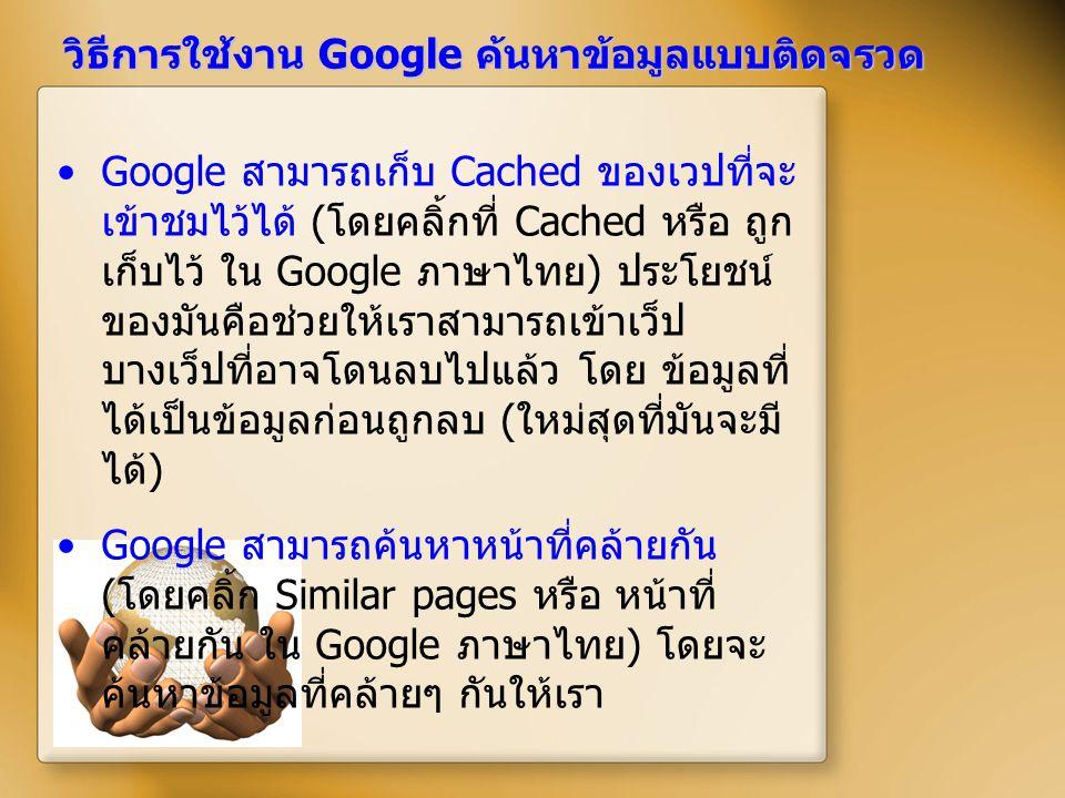 วิธีการใช้งาน Google ค้นหาข้อมูลแบบติดจรวด Google สามารถเก็บ Cached ของเวปที่จะ เข้าชมไว้ได้ ( โดยคลิ้กที่ Cached หรือ ถูก เก็บไว้ ใน Google ภาษาไทย )