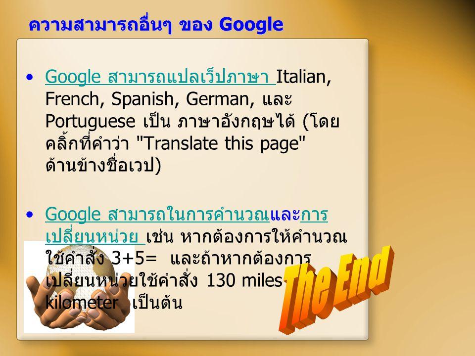 ความสามารถอื่นๆ ของ Google Google สามารถแปลเว็ปภาษา Italian, French, Spanish, German, และ Portuguese เป็น ภาษาอังกฤษได้ ( โดย คลิ้กที่คำว่า