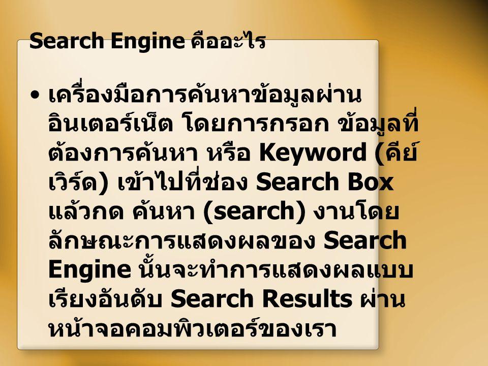 Search Engine คืออะไร เครื่องมือการค้นหาข้อมูลผ่าน อินเตอร์เน็ต โดยการกรอก ข้อมูลที่ ต้องการค้นหา หรือ Keyword ( คีย์ เวิร์ด ) เข้าไปที่ช่อง Search Bo