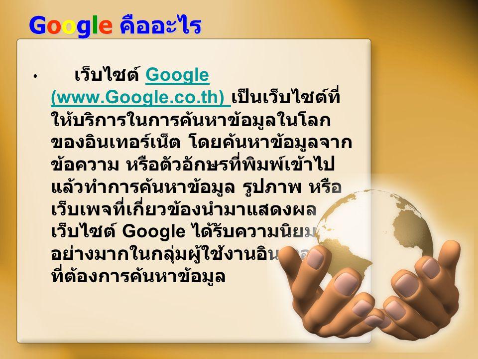 Google คืออะไร เว็บไซต์ Google (www.Google.co.th) เป็นเว็บไซต์ที่ ให้บริการในการค้นหาข้อมูลในโลก ของอินเทอร์เน็ต โดยค้นหาข้อมูลจาก ข้อความ หรือตัวอักษ