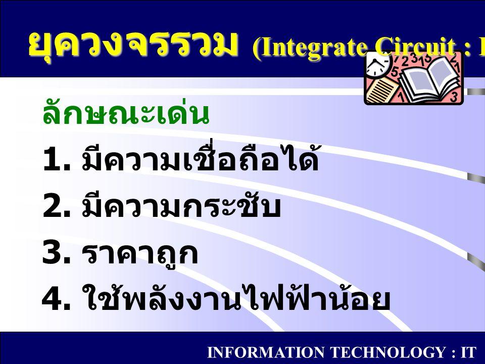 ลักษณะเด่น 1. มีความเชื่อถือได้ 2. มีความกระชับ 3. ราคาถูก 4. ใช้พลังงานไฟฟ้าน้อย ยุควงจรรวม (Integrate Circuit : IC) INFORMATION TECHNOLOGY : IT