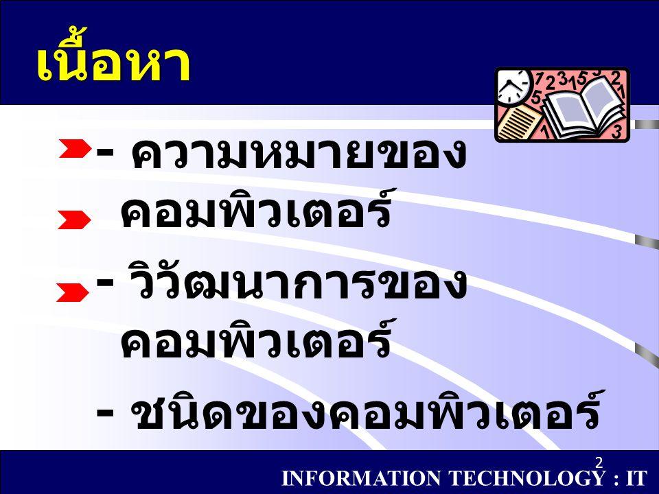2 เนื้อหา - ความหมายของ คอมพิวเตอร์ - วิวัฒนาการของ คอมพิวเตอร์ - ชนิดของคอมพิวเตอร์ INFORMATION TECHNOLOGY : IT