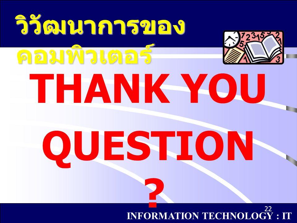 THANK YOU QUESTION ? 22 วิวัฒนาการของ คอมพิวเตอร์ INFORMATION TECHNOLOGY : IT