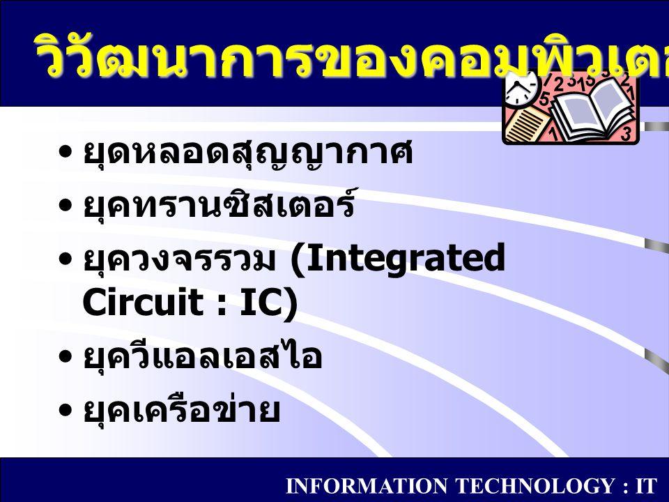 ระยะแรกจุดประสงค์เพื่อช่วยใน งานวิจัยด้านวิทยาศาสตร์ เครื่องคอมพิวเตอร์ที่เป็น อิเล็กทรอนิกส์เครื่องแรกมีชื่อว่า อินิแอค (ENIAC) เครื่องคอมพิวเตอร์เครื่องแรกที่ สามารถใช้งานทางธุรกิจ ชื่อว่า ยูนิแวค (UNIVAC) เพื่อใช้ใน การสำรวจสำนะโนประชากร ยุคหลอดสุญญากาศ INFORMATION TECHNOLOGY : IT