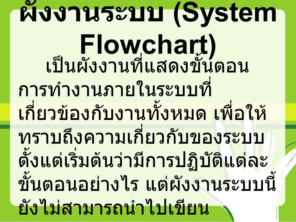 ผังงานระบบ (System Flowchart) เป็นผังงานที่แสดงขั้นตอน การทำงานภายในระบบที่ เกี่ยวข้องกับงานทั้งหมด เพื่อให้ ทราบถึงความเกี่ยวกับของระบบ ตั้งแต่เริ่มต