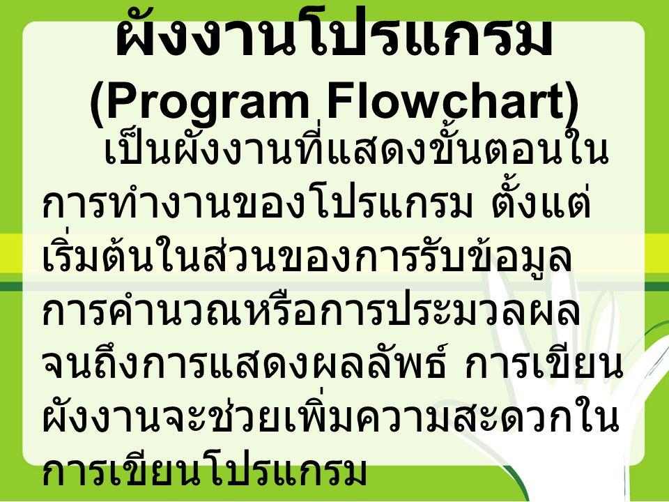 ผังงานโปรแกรม (Program Flowchart) เป็นผังงานที่แสดงขั้นตอนใน การทำงานของโปรแกรม ตั้งแต่ เริ่มต้นในส่วนของการรับข้อมูล การคำนวณหรือการประมวลผล จนถึงการ