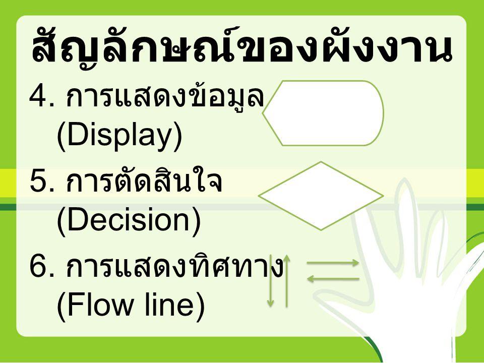 สัญลักษณ์ของผังงาน 4. การแสดงข้อมูล (Display) 5. การตัดสินใจ (Decision) 6. การแสดงทิศทาง (Flow line)