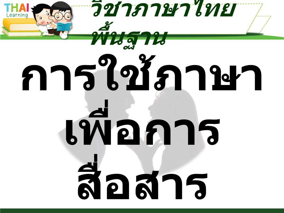 การใช้ภาษา เพื่อการ สื่อสาร วิชาภาษาไทย พื้นฐาน