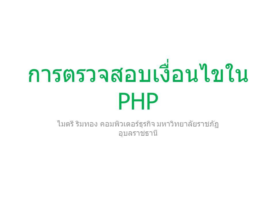 การตรวจสอบเงื่อนไขใน PHP 1)if 2)if…else 3)if…else if 4)while และ do … while 5)for 6)Switch 7)foreach ทำซ้ำ หรือ วน ลูป ตรวจสอบ เงื่อนไข