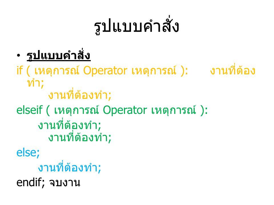รูปแบบคำสั่ง if ( เหตุการณ์ Operator เหตุการณ์ ): งานที่ต้อง ทำ ; งานที่ต้องทำ ; elseif ( เหตุการณ์ Operator เหตุการณ์ ): งานที่ต้องทำ ; งานที่ต้องทำ ; else; งานที่ต้องทำ ; endif; จบงาน