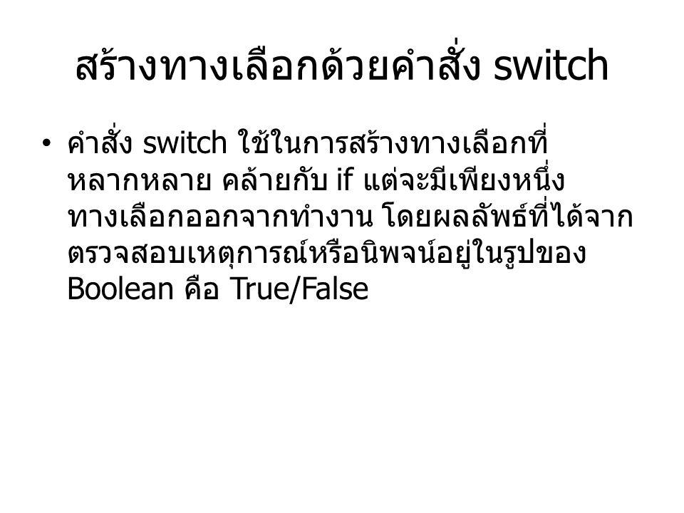 สร้างทางเลือกด้วยคำสั่ง switch คำสั่ง switch ใช้ในการสร้างทางเลือกที่ หลากหลาย คล้ายกับ if แต่จะมีเพียงหนึ่ง ทางเลือกออกจากทำงาน โดยผลลัพธ์ที่ได้จาก ตรวจสอบเหตุการณ์หรือนิพจน์อยู่ในรูปของ Boolean คือ True/False