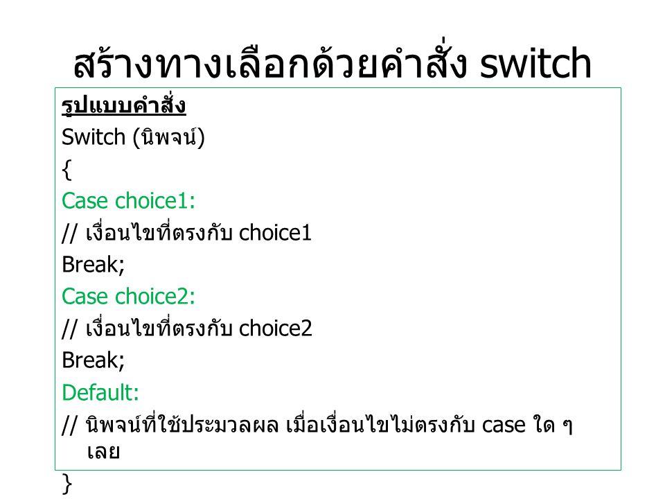 สร้างทางเลือกด้วยคำสั่ง switch รูปแบบคำสั่ง Switch ( นิพจน์ ) { Case choice1: // เงื่อนไขที่ตรงกับ choice1 Break; Case choice2: // เงื่อนไขที่ตรงกับ choice2 Break; Default: // นิพจน์ที่ใช้ประมวลผล เมื่อเงื่อนไขไม่ตรงกับ case ใด ๆ เลย }