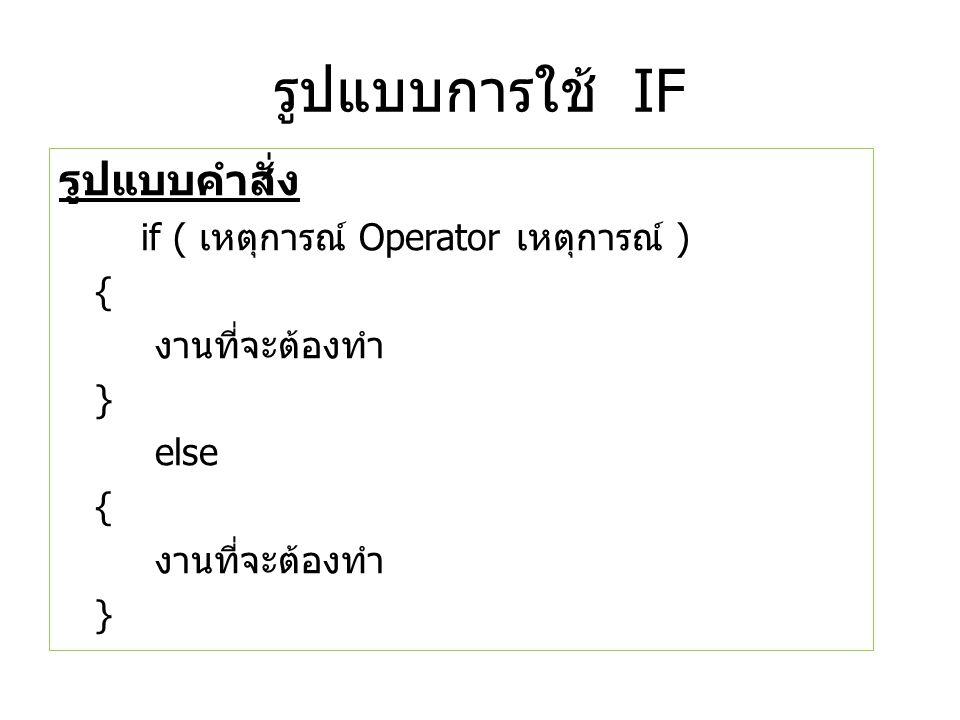 รูปแบบการใช้ IF รูปแบบคำสั่ง if ( เหตุการณ์ Operator เหตุการณ์ ) { งานที่จะต้องทำ } else { งานที่จะต้องทำ }