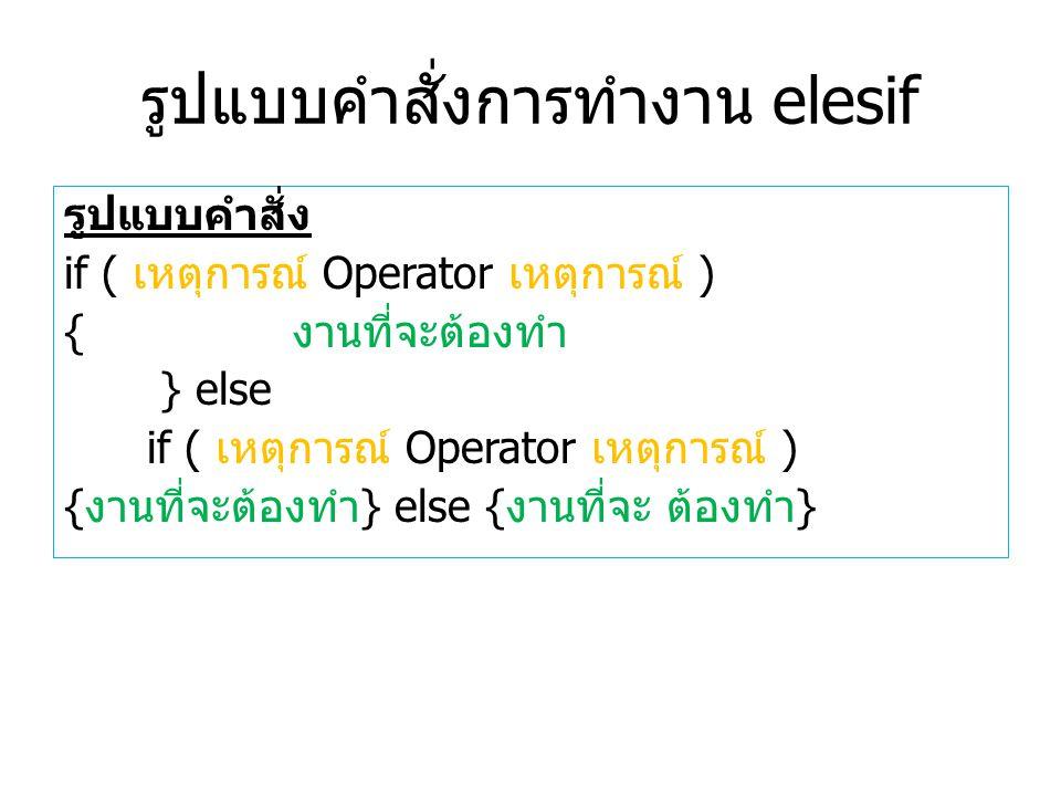 รูปแบบคำสั่งการทำงาน elesif รูปแบบคำสั่ง if ( เหตุการณ์ Operator เหตุการณ์ ) { งานที่จะต้องทำ } else if ( เหตุการณ์ Operator เหตุการณ์ ) { งานที่จะต้องทำ } else { งานที่จะ ต้องทำ }