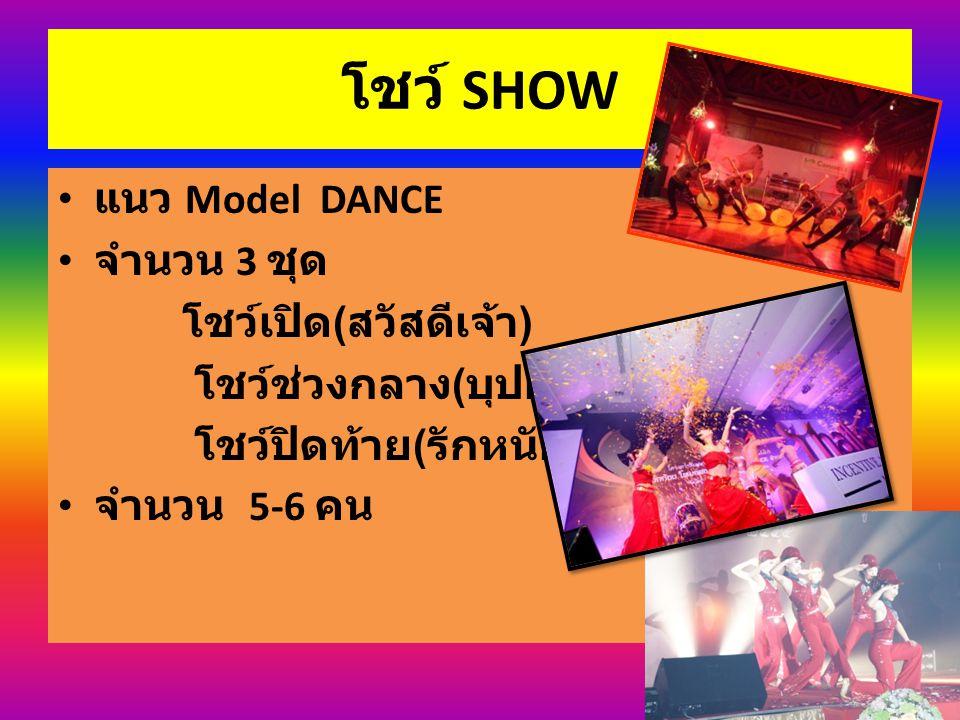 โชว์ SHOW แนว Model DANCE จำนวน 3 ชุด โชว์เปิด ( สวัสดีเจ้า ) โชว์ช่วงกลาง ( บุปผานารี ) โชว์ปิดท้าย ( รักหนักแน่น ) จำนวน 5-6 คน