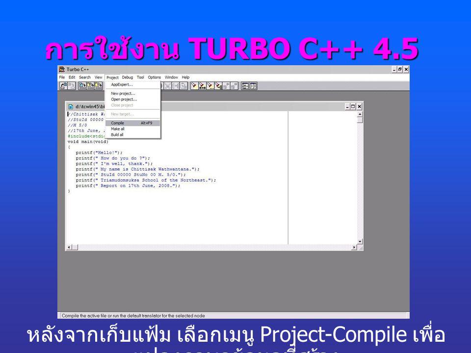 การใช้งาน TURBO C++ 4.5 หลังจากเก็บแฟ้ม เลือกเมนู Project-Compile เพื่อ แปลงภาษาข้อมูลที่สร้าง
