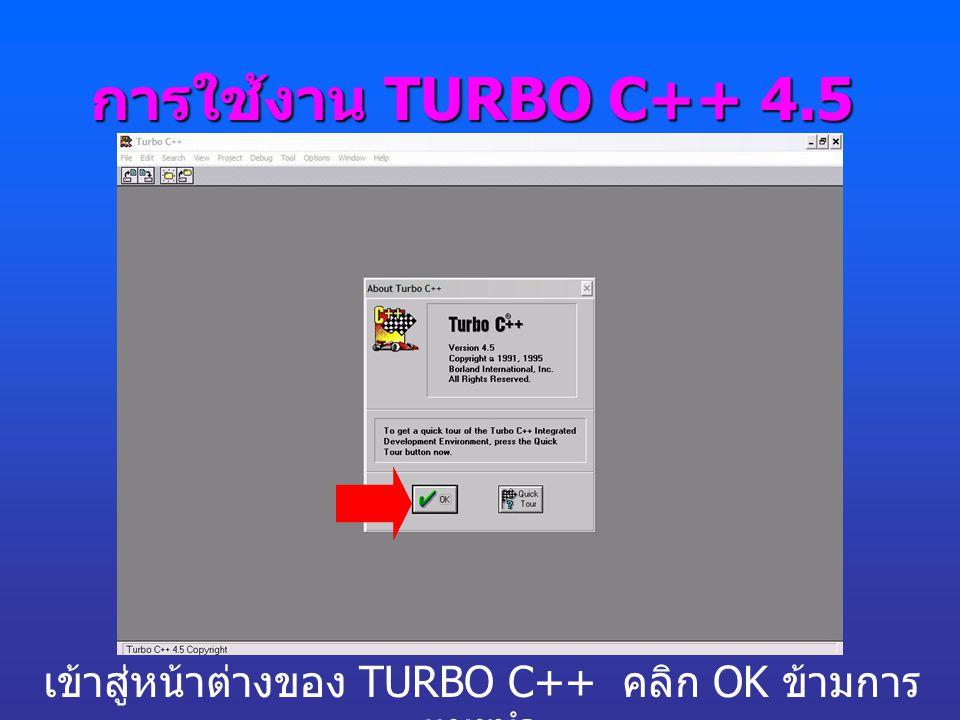 การใช้งาน TURBO C++ 4.5 เข้าสู่หน้าต่างของ TURBO C++ คลิก OK ข้ามการ แนะนำ
