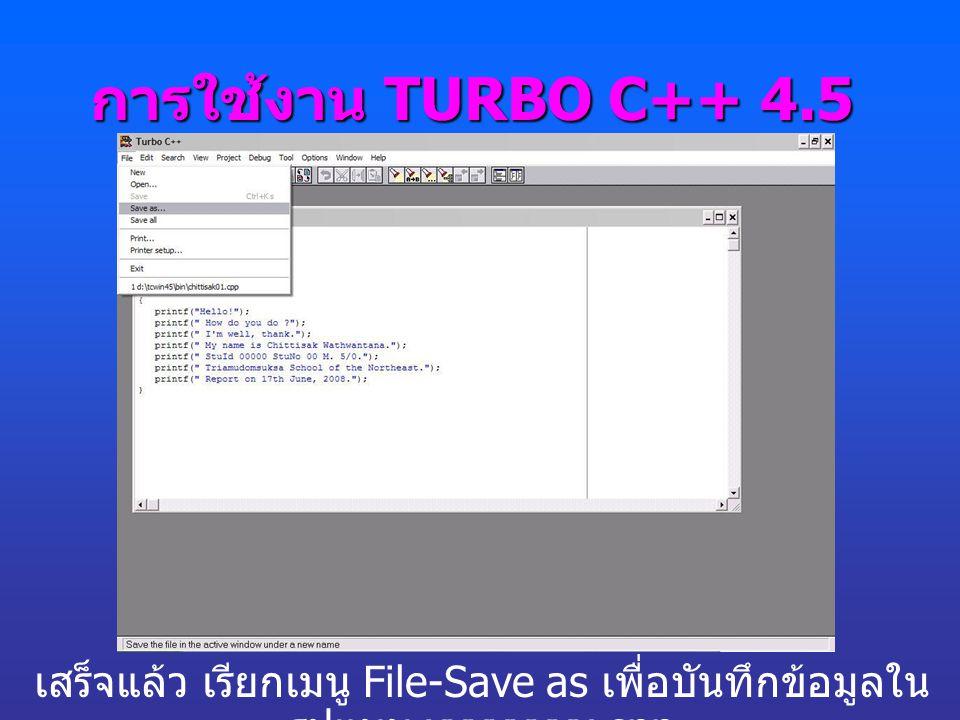 การใช้งาน TURBO C++ 4.5 เสร็จแล้ว เรียกเมนู File-Save as เพื่อบันทึกข้อมูลใน รูปแบบ xxxxxxxx.cpp