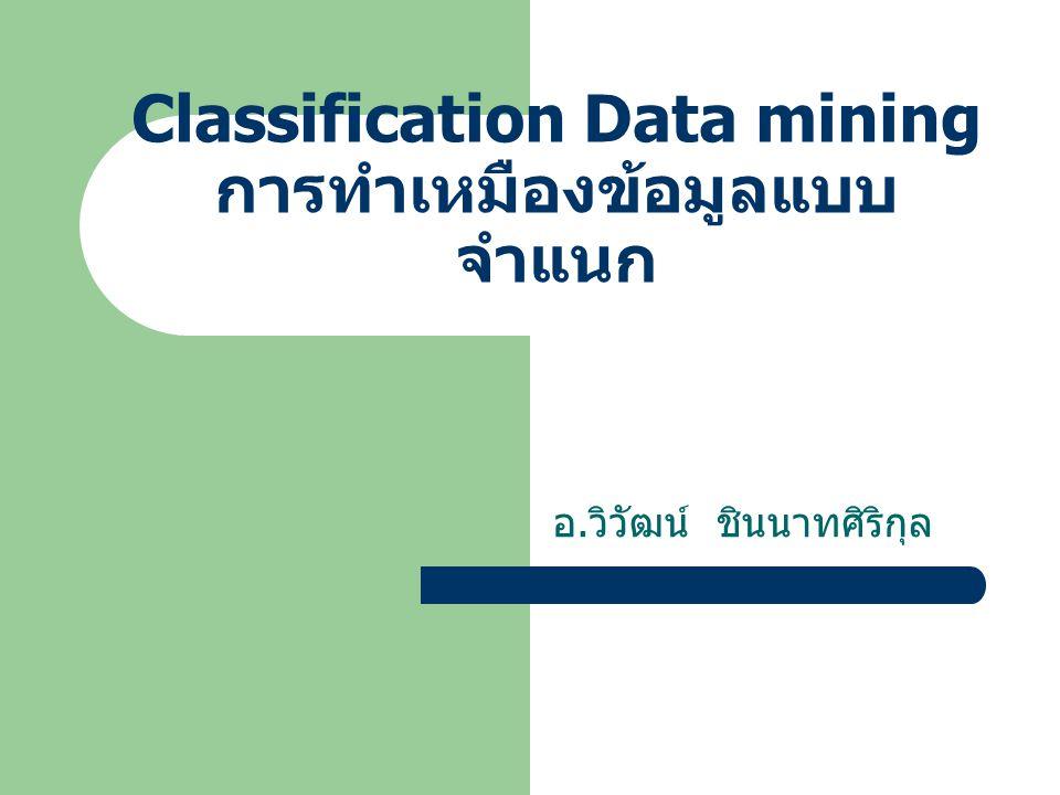 Classification Data mining การทำเหมืองข้อมูลแบบ จำแนก อ. วิวัฒน์ ชินนาทศิริกุล