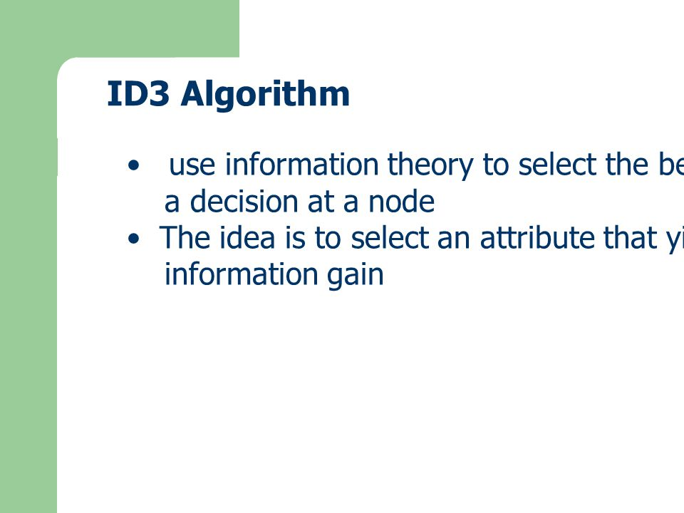 ID3 Algorithm use information theory to select the best attribute for a decision at a node The idea is to select an attribute that yields the highest