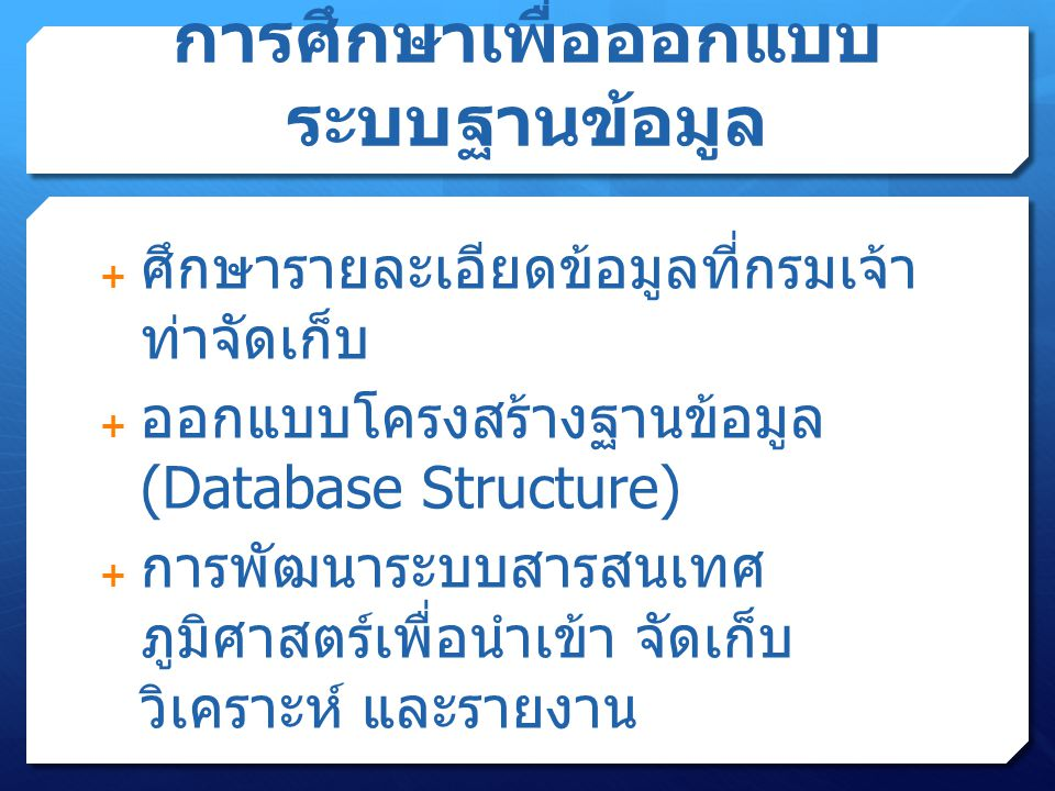 การศึกษาเพื่อออกแบบ ระบบฐานข้อมูล  ศึกษารายละเอียดข้อมูลที่กรมเจ้า ท่าจัดเก็บ  ออกแบบโครงสร้างฐานข้อมูล (Database Structure)  การพัฒนาระบบสารสนเทศ ภูมิศาสตร์เพื่อนำเข้า จัดเก็บ วิเคราะห์ และรายงาน