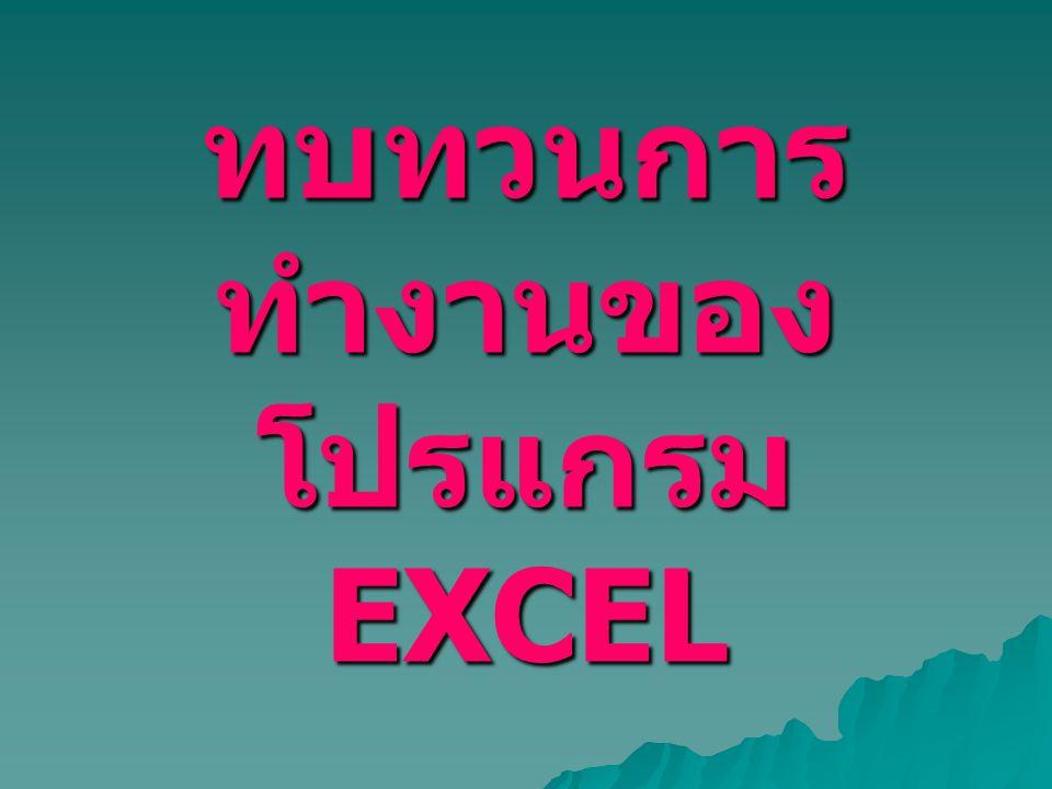 ทบทวนการ ทำงานของ โปรแกรม EXCEL