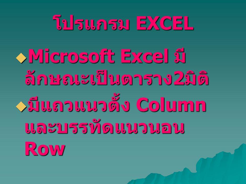 โปรแกรม EXCEL  Microsoft Excel มี ลักษณะเป็นตาราง 2 มิติ  มีแถวแนวตั้ง Column และบรรทัดแนวนอน Row